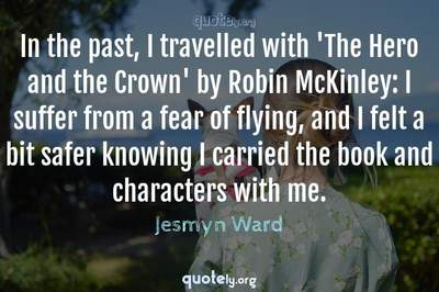 Photo Quote of In the past, I travelled with 'The Hero and the Crown' by Robin McKinley: I suffer from a fear of flying, and I felt a bit safer knowing I carried the book and characters with me.
