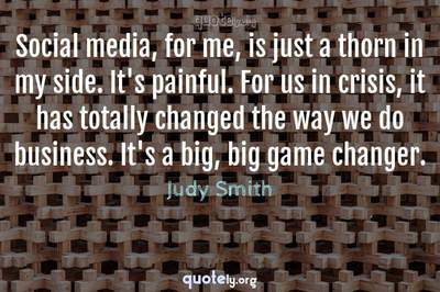 Photo Quote of Social media, for me, is just a thorn in my side. It's painful. For us in crisis, it has totally changed the way we do business. It's a big, big game changer.