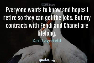 Photo Quote of Everyone wants to know and hopes I retire so they can get the jobs. But my contracts with Fendi and Chanel are lifelong.