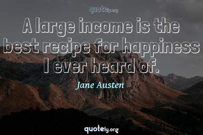 Photo Quote of A large income is the best recipe for happiness I ever heard of.