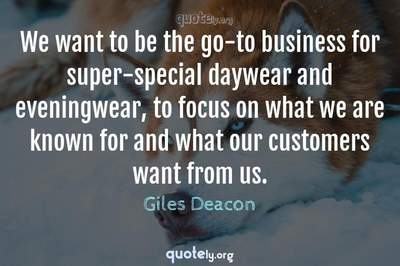 Photo Quote of We want to be the go-to business for super-special daywear and eveningwear, to focus on what we are known for and what our customers want from us.