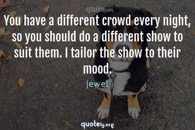 Photo Quote of You have a different crowd every night, so you should do a different show to suit them. I tailor the show to their mood.