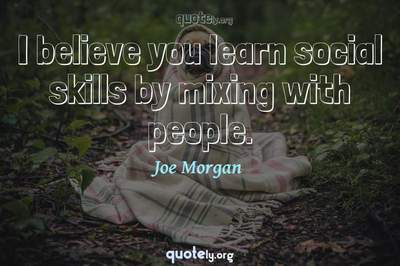 Photo Quote of I believe you learn social skills by mixing with people.