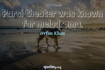 Photo Quote of Parsi theater was known for melodrama.