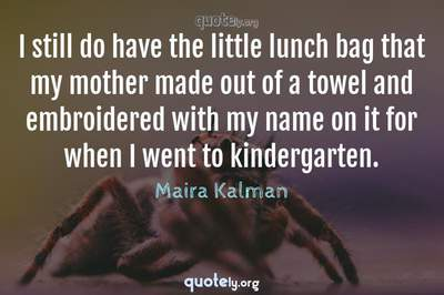 Photo Quote of I still do have the little lunch bag that my mother made out of a towel and embroidered with my name on it for when I went to kindergarten.