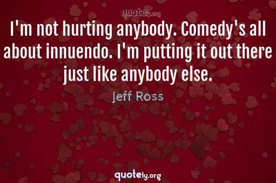 Photo Quote of I'm not hurting anybody. Comedy's all about innuendo. I'm putting it out there just like anybody else.