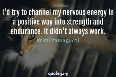 Photo Quote of I'd try to channel my nervous energy in a positive way into strength and endurance. It didn't always work.