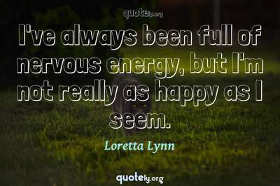 Photo Quote of I've always been full of nervous energy, but I'm not really as happy as I seem.