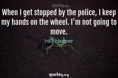 Photo Quote of When I get stopped by the police, I keep my hands on the wheel. I'm not going to move.