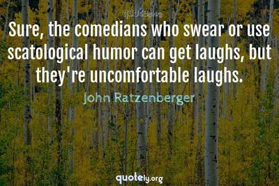 Photo Quote of Sure, the comedians who swear or use scatological humor can get laughs, but they're uncomfortable laughs.