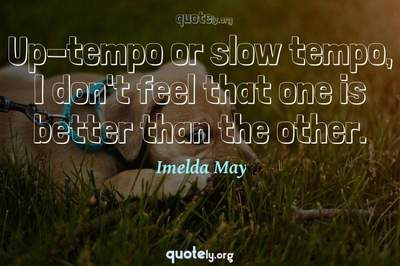 Photo Quote of Up-tempo or slow tempo, I don't feel that one is better than the other.