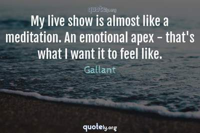 Photo Quote of My live show is almost like a meditation. An emotional apex - that's what I want it to feel like.