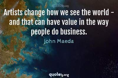 Photo Quote of Artists change how we see the world - and that can have value in the way people do business.