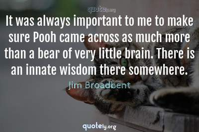 Photo Quote of It was always important to me to make sure Pooh came across as much more than a bear of very little brain. There is an innate wisdom there somewhere.