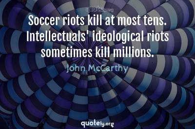 Photo Quote of Soccer riots kill at most tens. Intellectuals' ideological riots sometimes kill millions.