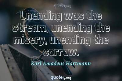 Photo Quote of Unending was the stream, unending the misery, unending the sorrow.