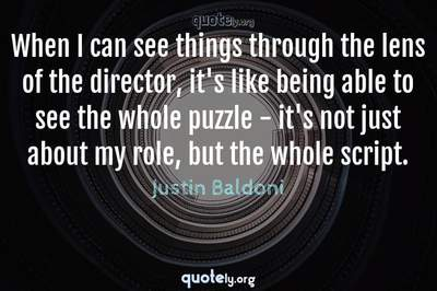 Photo Quote of When I can see things through the lens of the director, it's like being able to see the whole puzzle - it's not just about my role, but the whole script.