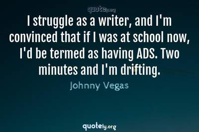 Photo Quote of I struggle as a writer, and I'm convinced that if I was at school now, I'd be termed as having ADS. Two minutes and I'm drifting.