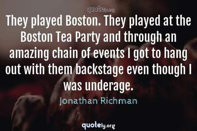 Photo Quote of They played Boston. They played at the Boston Tea Party and through an amazing chain of events I got to hang out with them backstage even though I was underage.