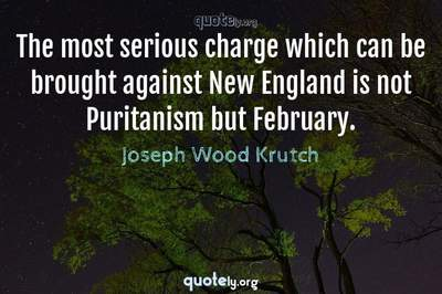 Photo Quote of The most serious charge which can be brought against New England is not Puritanism but February.