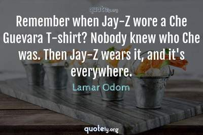 Photo Quote of Remember when Jay-Z wore a Che Guevara T-shirt? Nobody knew who Che was. Then Jay-Z wears it, and it's everywhere.
