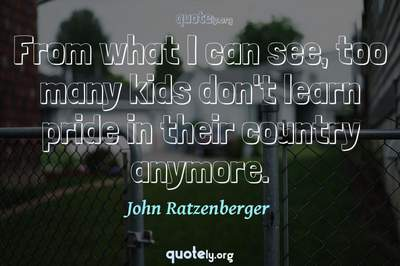 Photo Quote of From what I can see, too many kids don't learn pride in their country anymore.
