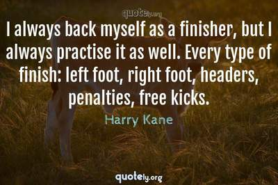 Photo Quote of I always back myself as a finisher, but I always practise it as well. Every type of finish: left foot, right foot, headers, penalties, free kicks.
