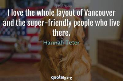 Photo Quote of I love the whole layout of Vancouver and the super-friendly people who live there.