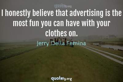 Photo Quote of I honestly believe that advertising is the most fun you can have with your clothes on.