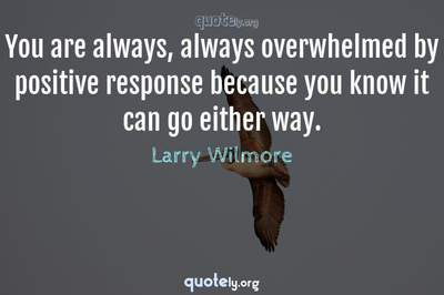 Photo Quote of You are always, always overwhelmed by positive response because you know it can go either way.