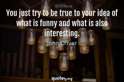 Photo Quote of You just try to be true to your idea of what is funny and what is also interesting.