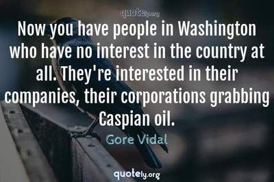 Photo Quote of Now you have people in Washington who have no interest in the country at all. They're interested in their companies, their corporations grabbing Caspian oil.