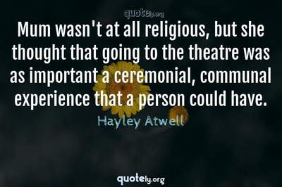 Photo Quote of Mum wasn't at all religious, but she thought that going to the theatre was as important a ceremonial, communal experience that a person could have.