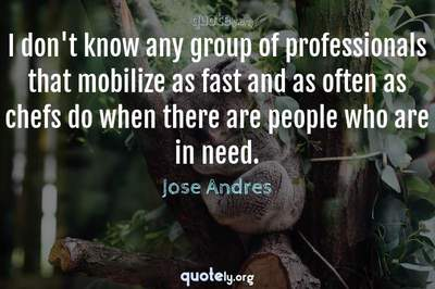 Photo Quote of I don't know any group of professionals that mobilize as fast and as often as chefs do when there are people who are in need.