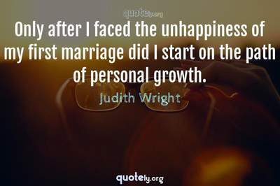 Photo Quote of Only after I faced the unhappiness of my first marriage did I start on the path of personal growth.