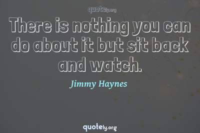 Photo Quote of There is nothing you can do about it but sit back and watch.