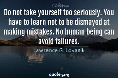 Photo Quote of Do not take yourself too seriously. You have to learn not to be dismayed at making mistakes. No human being can avoid failures.