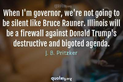 Photo Quote of When I'm governor, we're not going to be silent like Bruce Rauner. Illinois will be a firewall against Donald Trump's destructive and bigoted agenda.