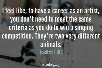 Photo Quote of I feel like, to have a career as an artist, you don't need to meet the same criteria as you do to win a singing competition. They're two very different animals.