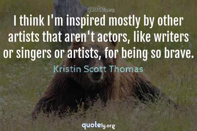 Photo Quote of I think I'm inspired mostly by other artists that aren't actors, like writers or singers or artists, for being so brave.