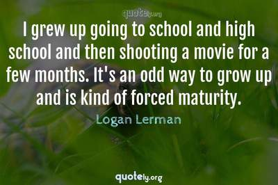 Photo Quote of I grew up going to school and high school and then shooting a movie for a few months. It's an odd way to grow up and is kind of forced maturity.