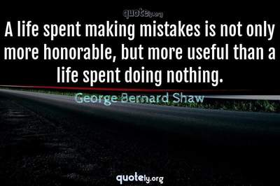 Photo Quote of A life spent making mistakes is not only more honorable, but more useful than a life spent doing nothing.