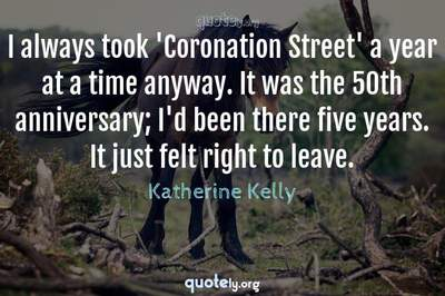 Photo Quote of I always took 'Coronation Street' a year at a time anyway. It was the 50th anniversary; I'd been there five years. It just felt right to leave.