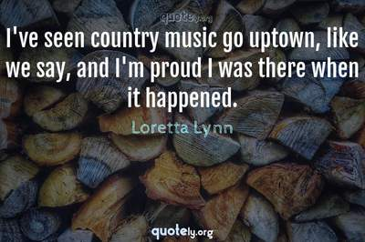 Photo Quote of I've seen country music go uptown, like we say, and I'm proud I was there when it happened.