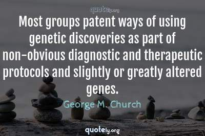 Photo Quote of Most groups patent ways of using genetic discoveries as part of non-obvious diagnostic and therapeutic protocols and slightly or greatly altered genes.