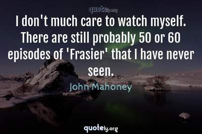 Photo Quote of I don't much care to watch myself. There are still probably 50 or 60 episodes of 'Frasier' that I have never seen.