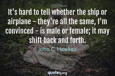 Photo Quote of It's hard to tell whether the ship or airplane - they're all the same, I'm convinced - is male or female; it may shift back and forth.