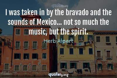 Photo Quote of I was taken in by the bravado and the sounds of Mexico... not so much the music, but the spirit.