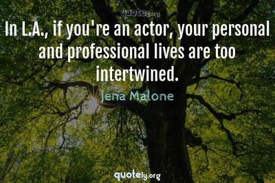 Photo Quote of In L.A., if you're an actor, your personal and professional lives are too intertwined.