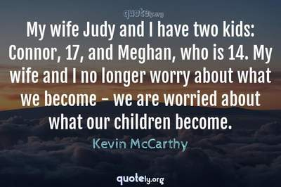 Photo Quote of My wife Judy and I have two kids: Connor, 17, and Meghan, who is 14. My wife and I no longer worry about what we become - we are worried about what our children become.